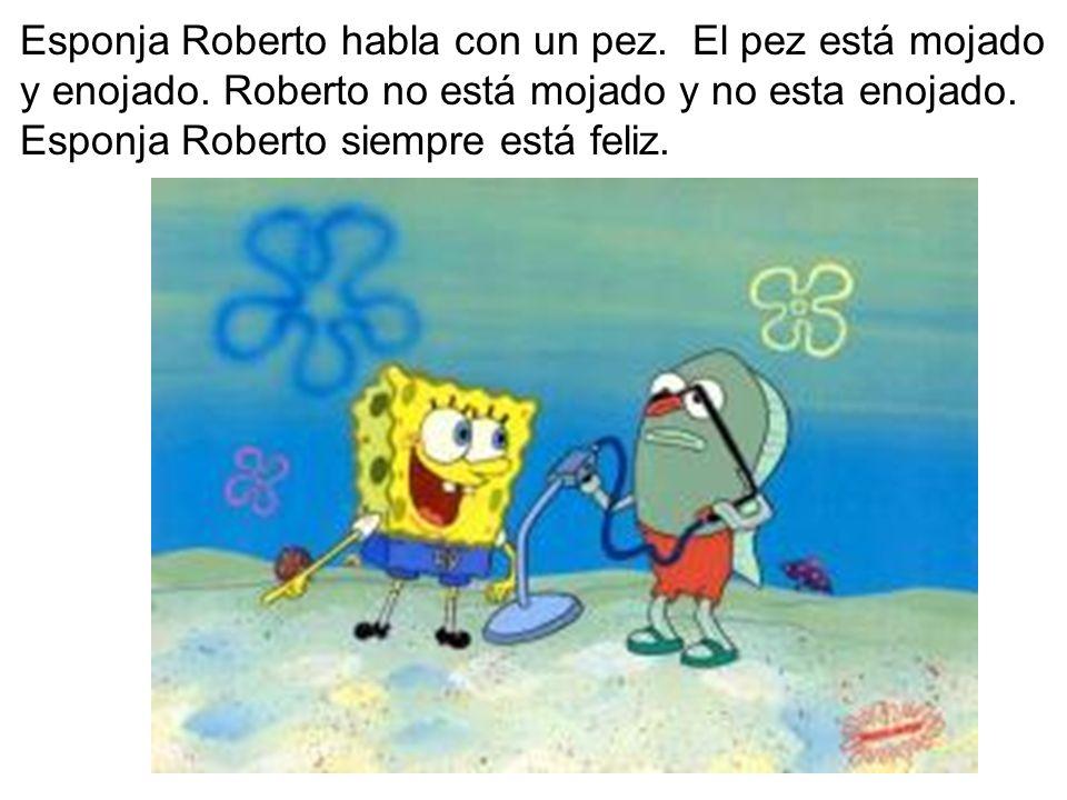Esponja Roberto habla con un pez. El pez está mojado y enojado