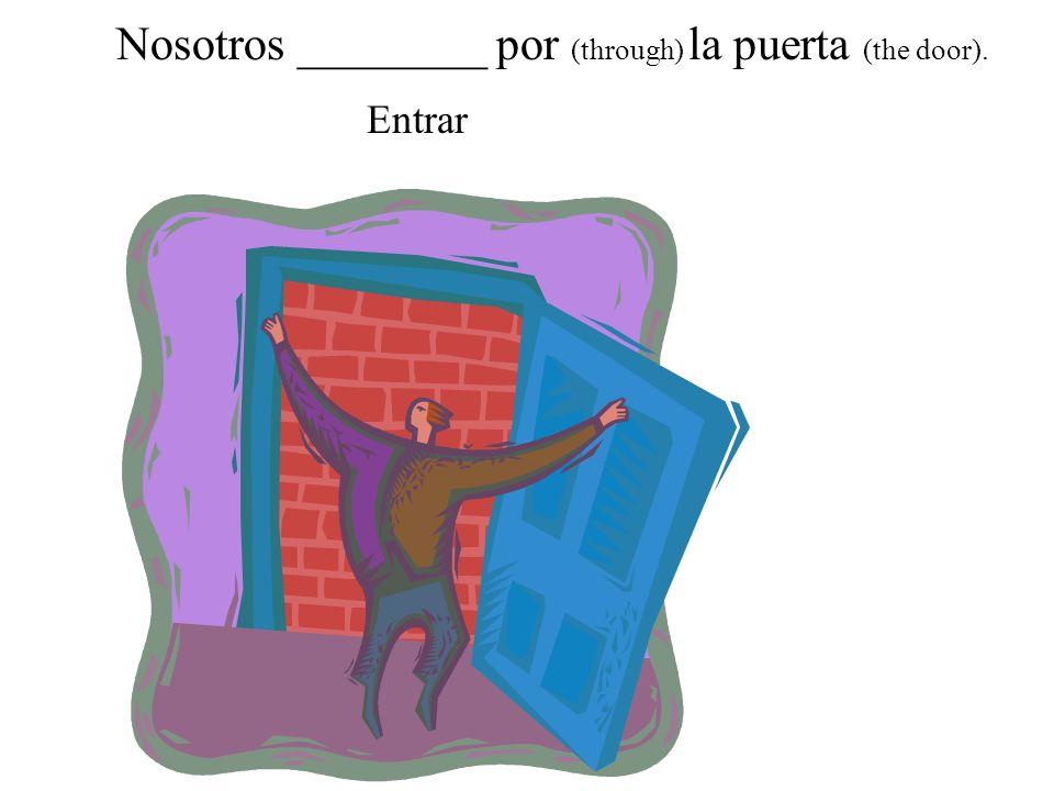 Nosotros ________ por (through) la puerta (the door).