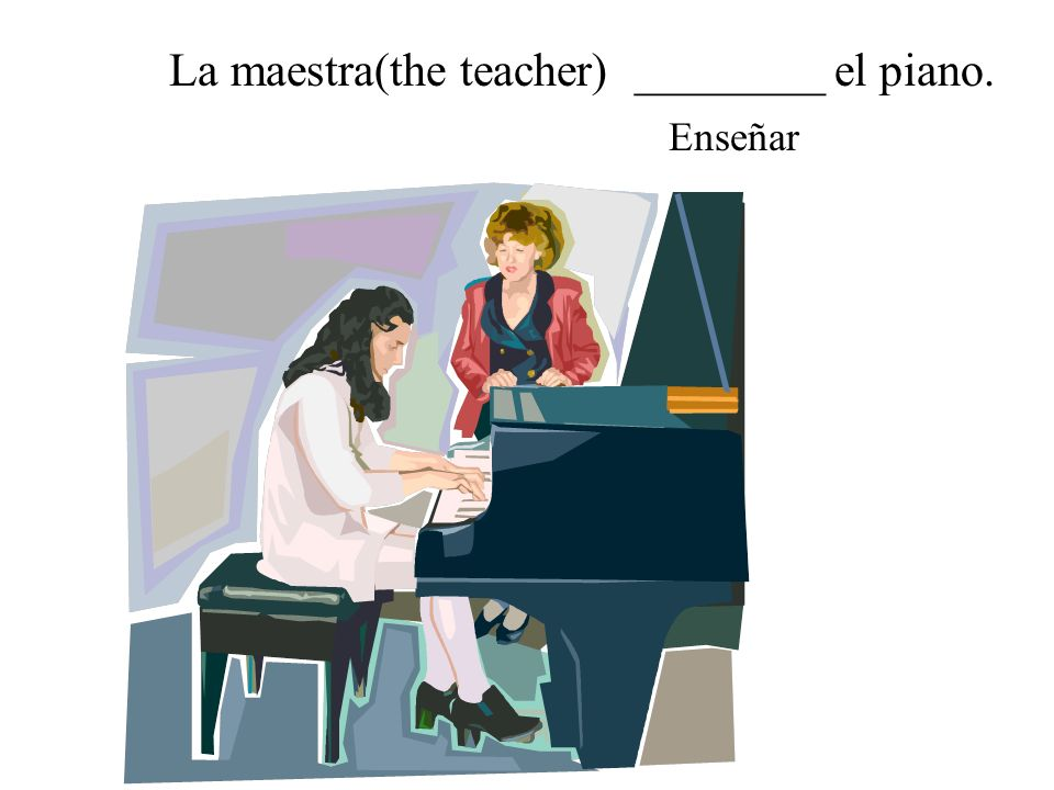 La maestra(the teacher) ________ el piano.