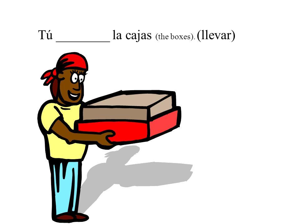 Tú ________ la cajas (the boxes). (llevar)