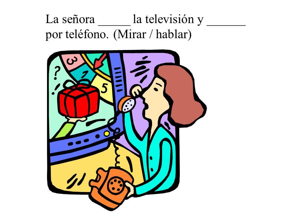 La señora _____ la televisión y ______ por teléfono. (Mirar / hablar)