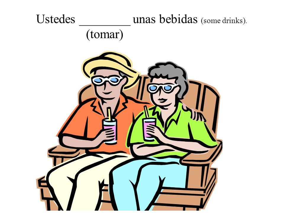 Ustedes ________ unas bebidas (some drinks). (tomar)