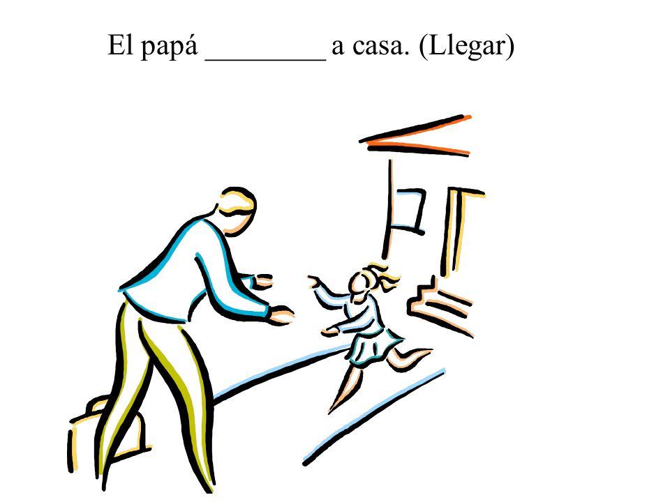 El papá ________ a casa. (Llegar)