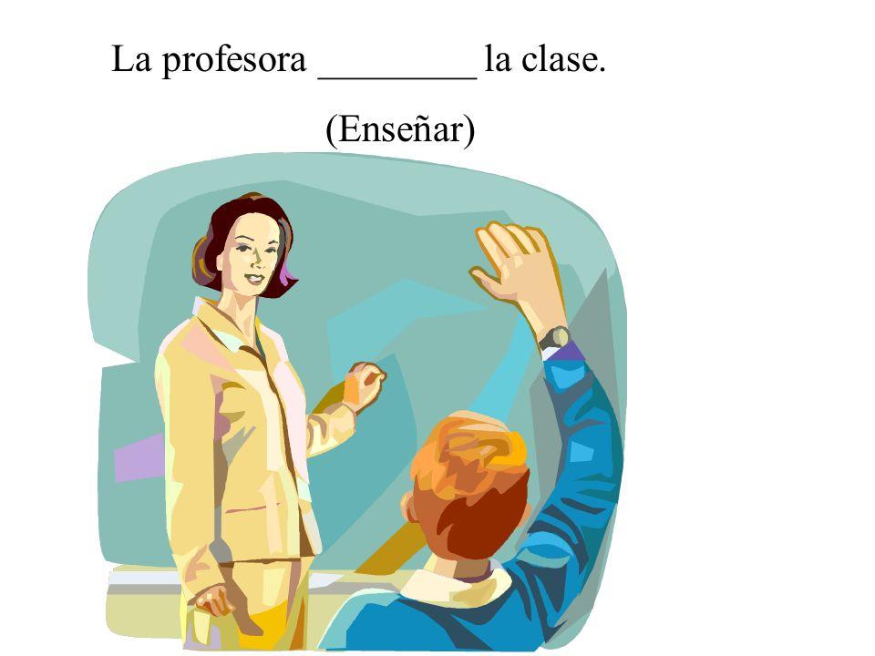 La profesora ________ la clase.