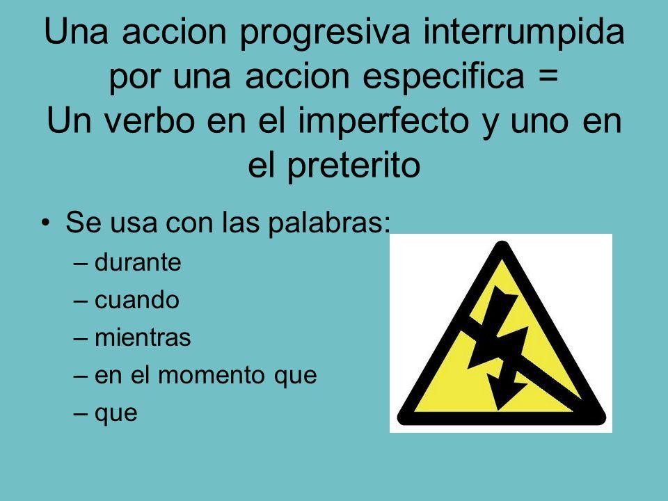 Una accion progresiva interrumpida por una accion especifica = Un verbo en el imperfecto y uno en el preterito