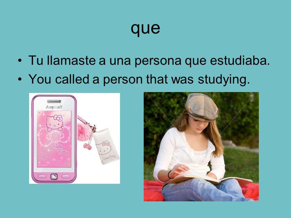 que Tu llamaste a una persona que estudiaba.