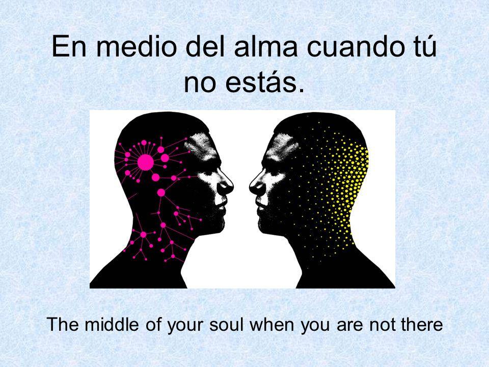 En medio del alma cuando tú no estás.