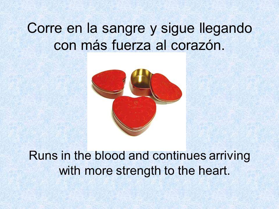 Corre en la sangre y sigue llegando con más fuerza al corazón.