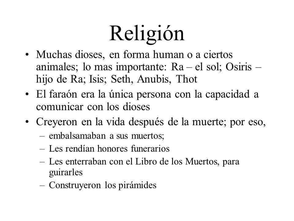 Religión Muchas dioses, en forma human o a ciertos animales; lo mas importante: Ra – el sol; Osiris – hijo de Ra; Isis; Seth, Anubis, Thot.