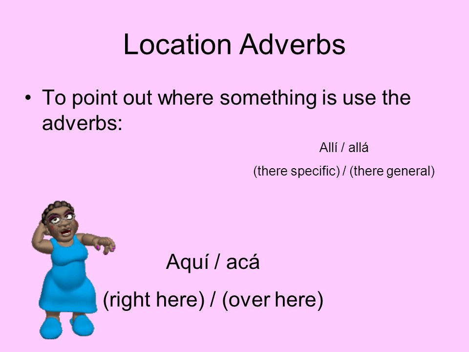 Location Adverbs To point out where something is use the adverbs: