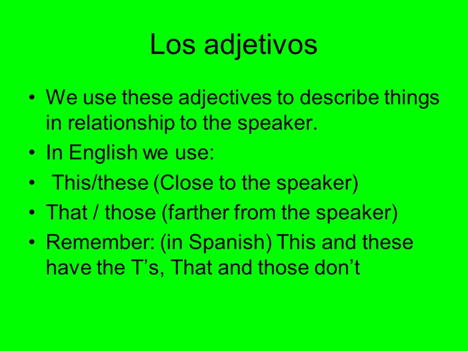 Los adjetivos We use these adjectives to describe things in relationship to the speaker. In English we use: