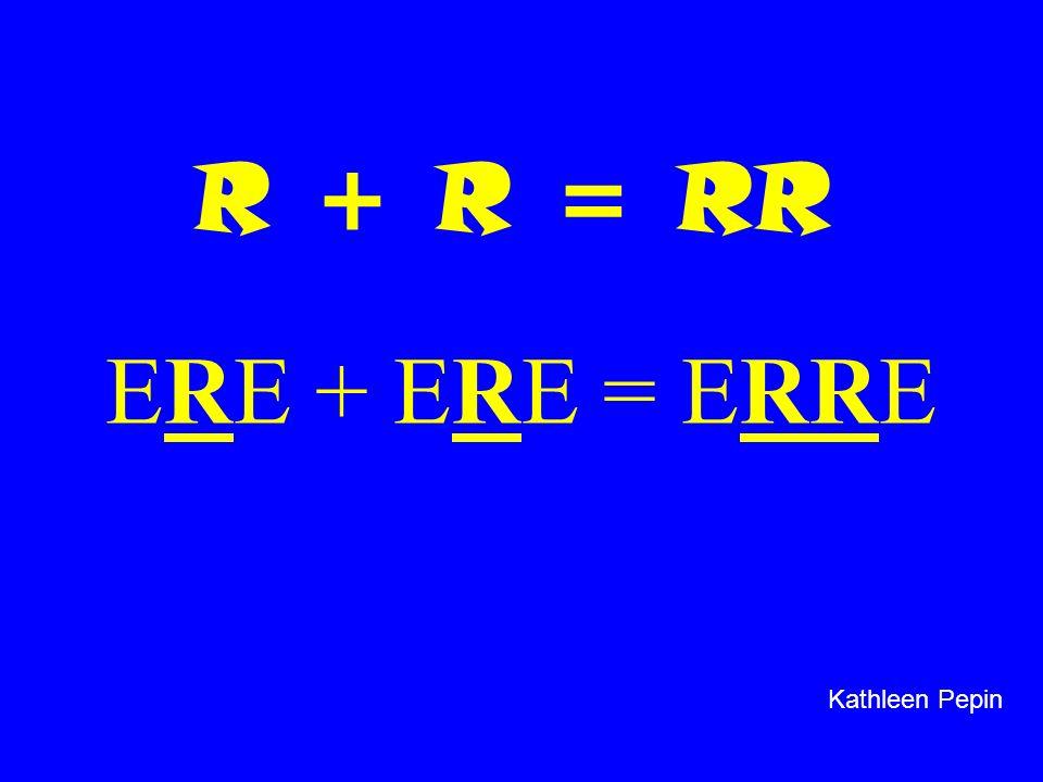 R + R = RR ERE + ERE = ERRE Kathleen Pepin