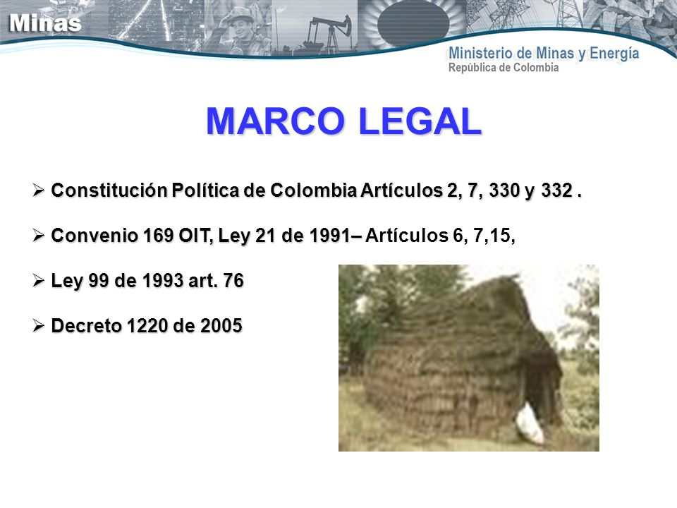 MARCO LEGAL Constitución Política de Colombia Artículos 2, 7, 330 y 332 . Convenio 169 OIT, Ley 21 de 1991– Artículos 6, 7,15,