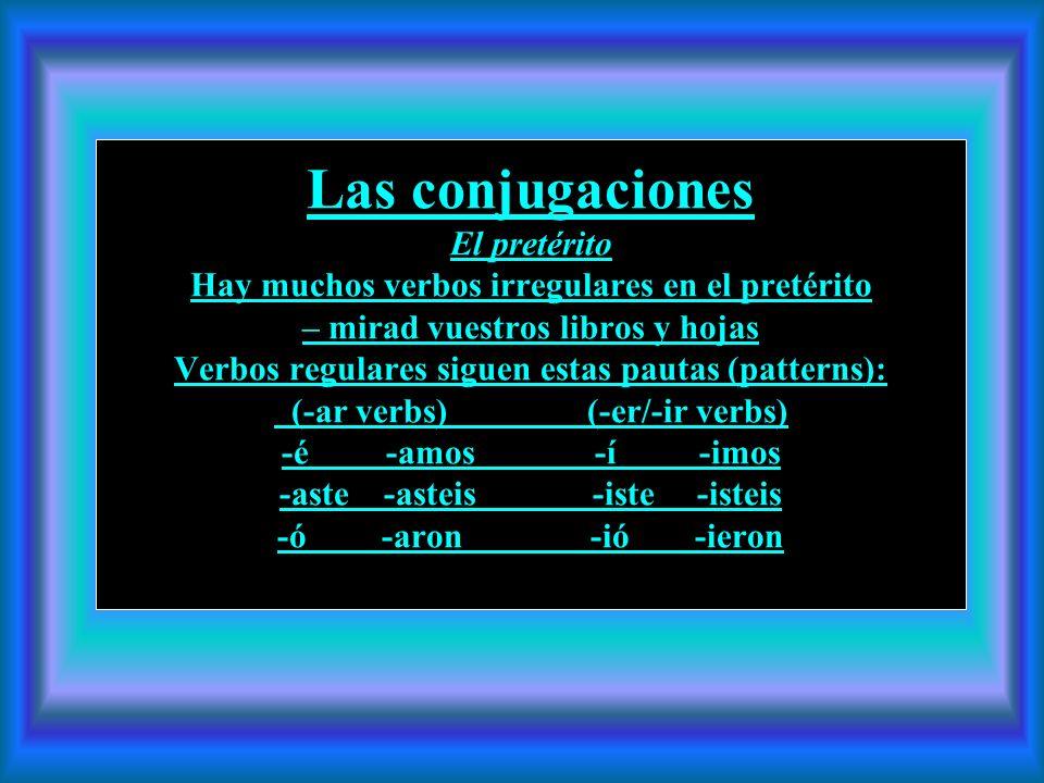 Las conjugaciones El pretérito Hay muchos verbos irregulares en el pretérito – mirad vuestros libros y hojas Verbos regulares siguen estas pautas (patterns): (-ar verbs) (-er/-ir verbs) -é -amos -í -imos -aste -asteis -iste -isteis -ó -aron -ió -ieron
