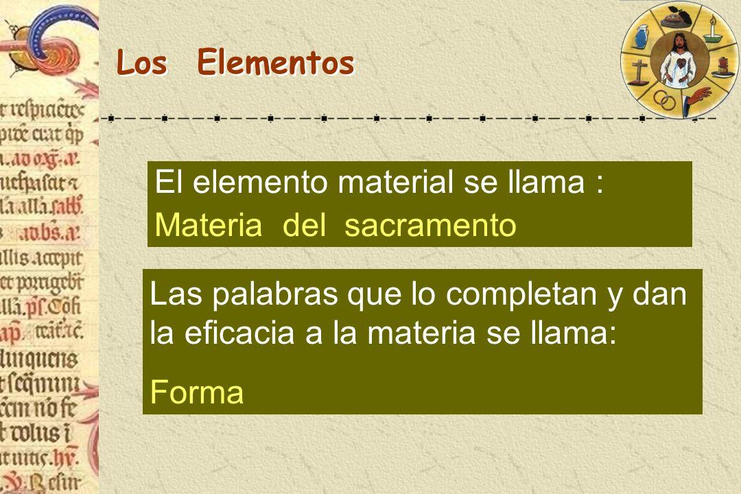 Los Elementos El elemento material se llama : Materia del sacramento. Las palabras que lo completan y dan la eficacia a la materia se llama: