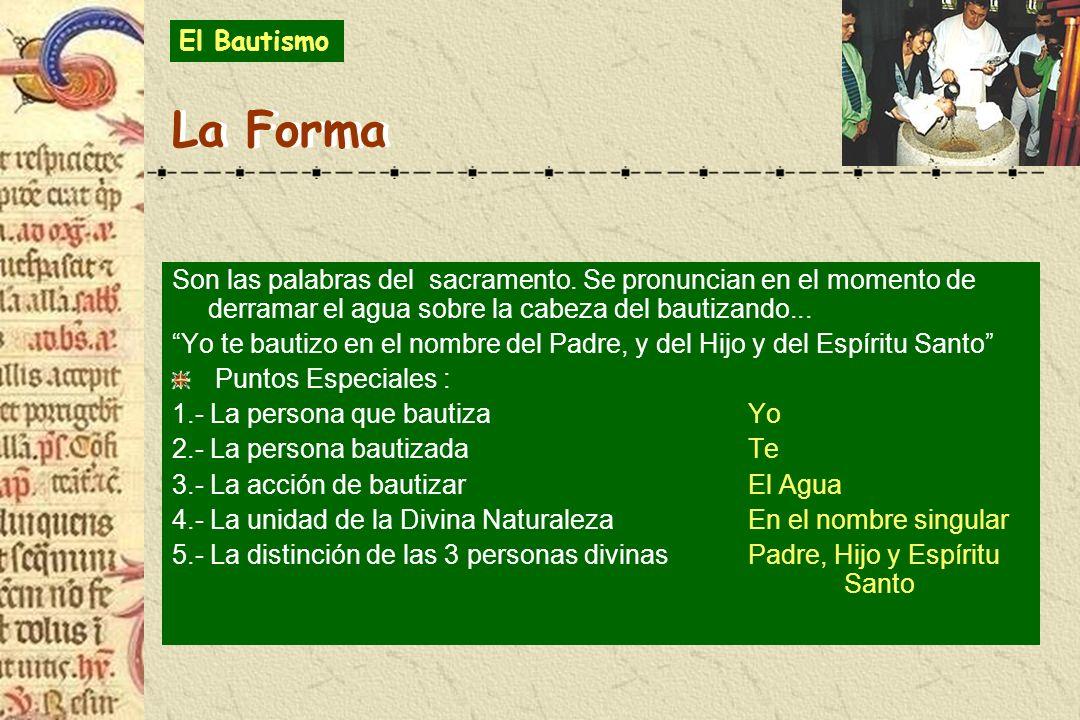 El Bautismo La Forma. Son las palabras del sacramento. Se pronuncian en el momento de derramar el agua sobre la cabeza del bautizando...
