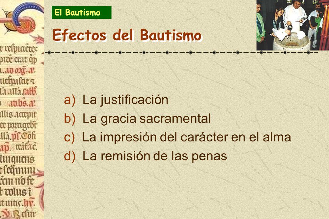 Efectos del Bautismo a) La justificación b) La gracia sacramental