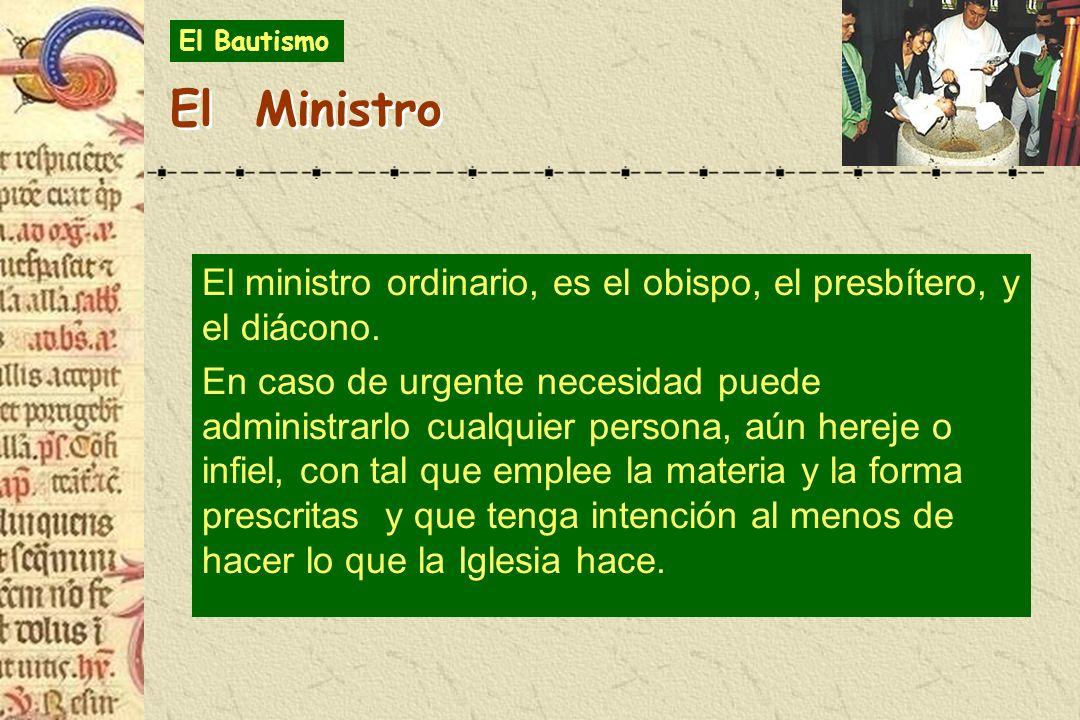 El Bautismo El Ministro. El ministro ordinario, es el obispo, el presbítero, y el diácono.