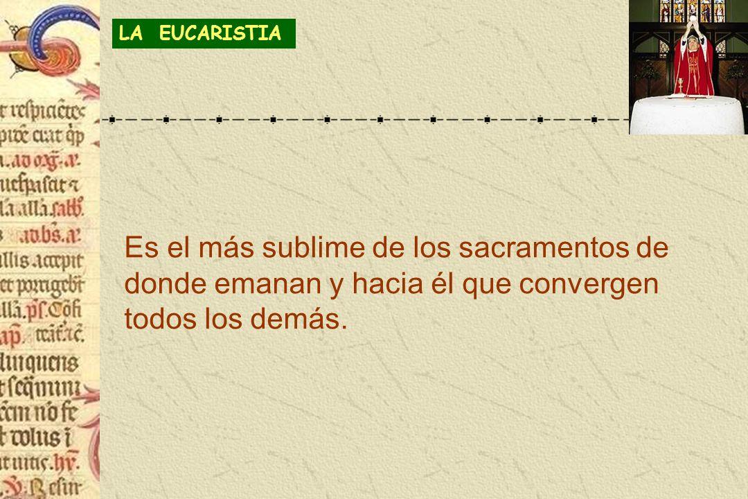 LA EUCARISTIA Es el más sublime de los sacramentos de donde emanan y hacia él que convergen todos los demás.
