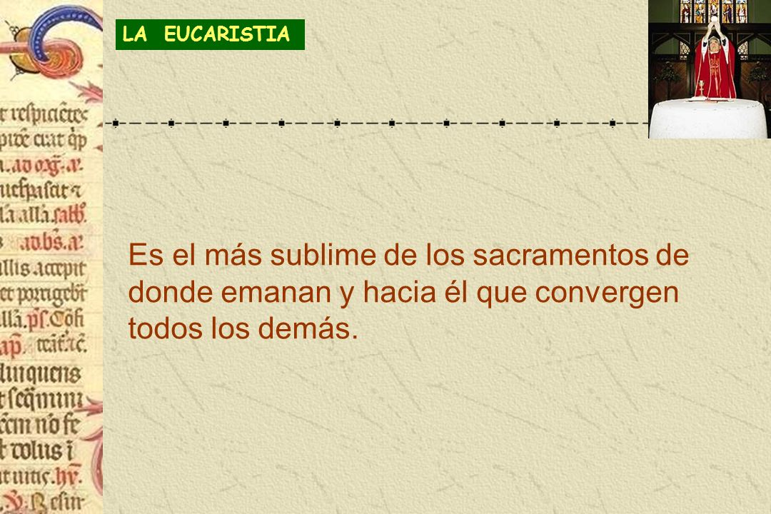 LA EUCARISTIAEs el más sublime de los sacramentos de donde emanan y hacia él que convergen todos los demás.