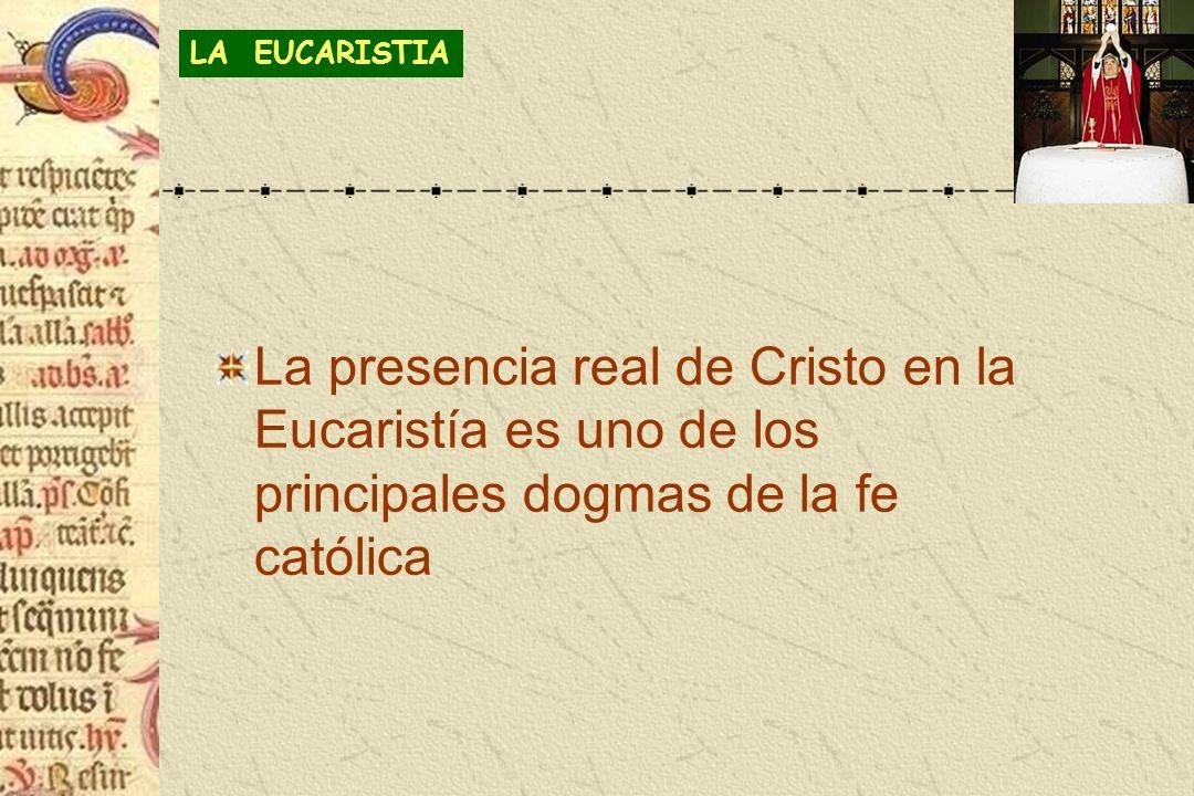 LA EUCARISTIA La presencia real de Cristo en la Eucaristía es uno de los principales dogmas de la fe católica.