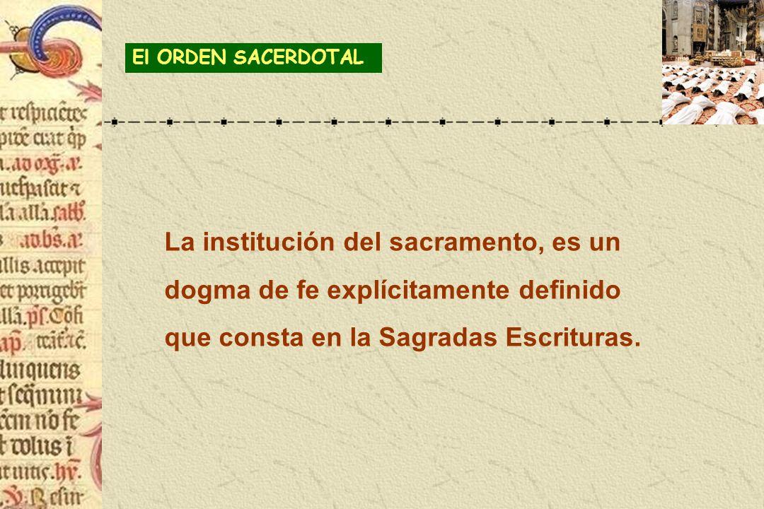 El ORDEN SACERDOTAL La institución del sacramento, es un dogma de fe explícitamente definido que consta en la Sagradas Escrituras.