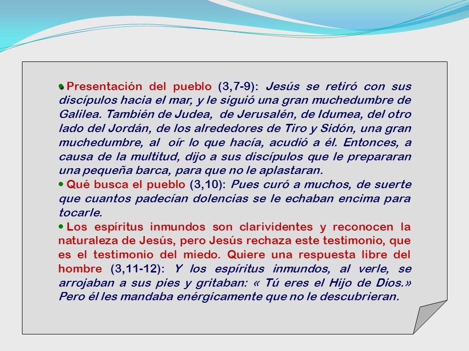 Presentación del pueblo (3,7-9): Jesús se retiró con sus discípulos hacia el mar, y le siguió una gran muchedumbre de Galilea. También de Judea, de Jerusalén, de Idumea, del otro lado del Jordán, de los alrededores de Tiro y Sidón, una gran muchedumbre, al oír lo que hacía, acudió a él. Entonces, a causa de la multitud, dijo a sus discípulos que le prepararan una pequeña barca, para que no le aplastaran.