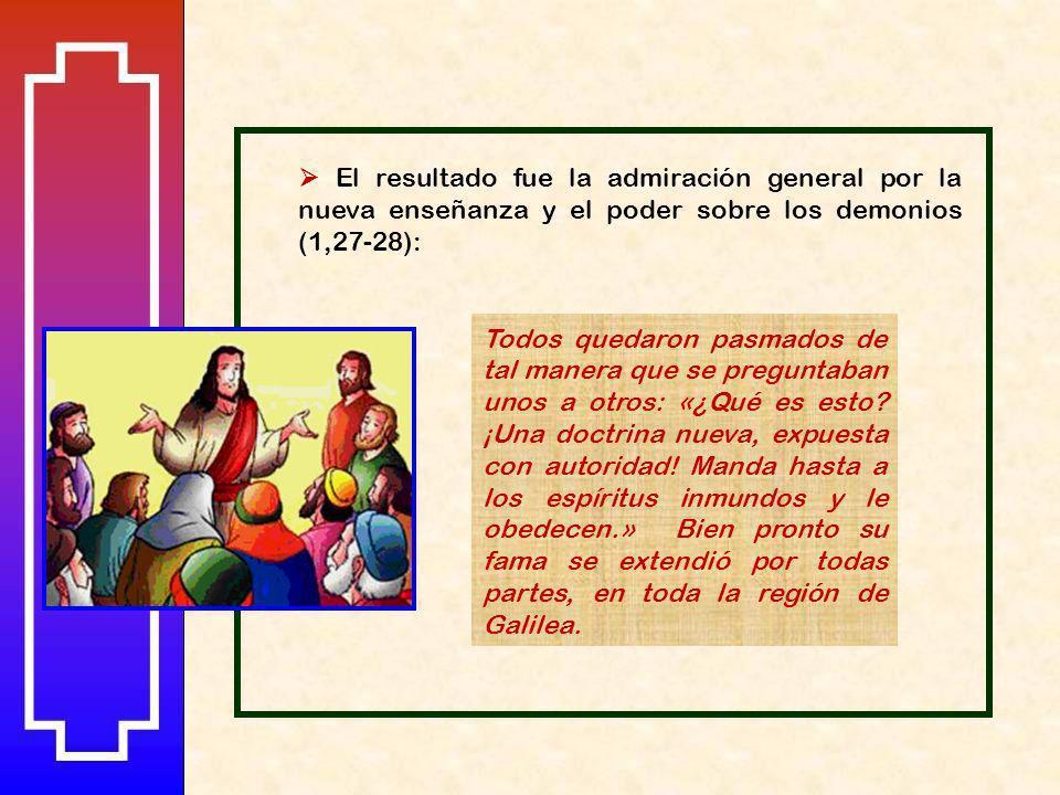  El resultado fue la admiración general por la nueva enseñanza y el poder sobre los demonios (1,27-28):