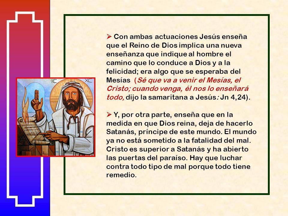  Con ambas actuaciones Jesús enseña que el Reino de Dios implica una nueva enseñanza que indique al hombre el camino que lo conduce a Dios y a la felicidad; era algo que se esperaba del Mesías (Sé que va a venir el Mesías, el Cristo; cuando venga, él nos lo enseñará todo, dijo la samaritana a Jesús: Jn 4,24).