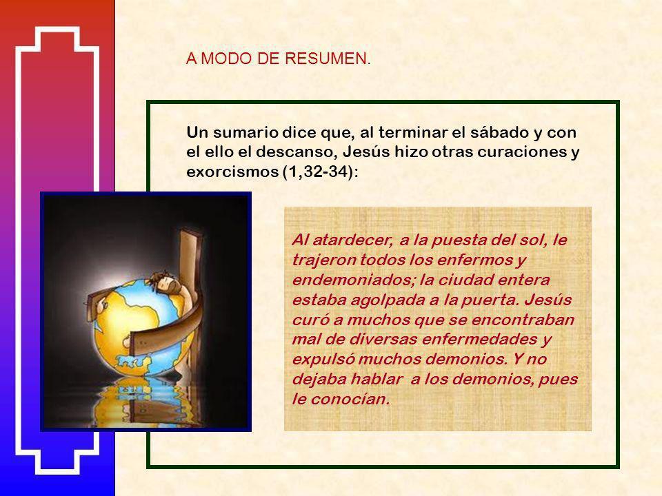 A MODO DE RESUMEN. Un sumario dice que, al terminar el sábado y con el ello el descanso, Jesús hizo otras curaciones y exorcismos (1,32-34):