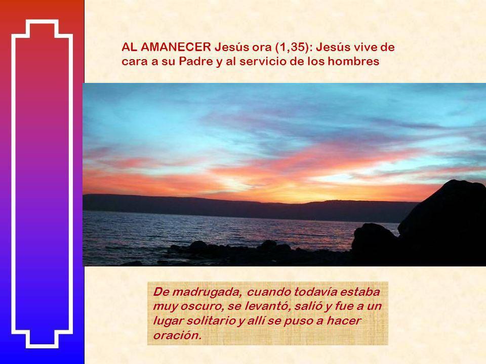AL AMANECER Jesús ora (1,35): Jesús vive de cara a su Padre y al servicio de los hombres