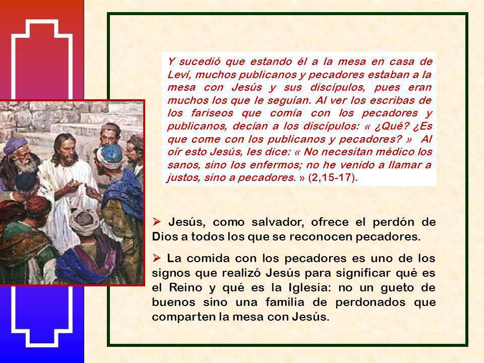 Y sucedió que estando él a la mesa en casa de Leví, muchos publicanos y pecadores estaban a la mesa con Jesús y sus discípulos, pues eran muchos los que le seguían. Al ver los escribas de los fariseos que comía con los pecadores y publicanos, decían a los discípulos: « ¿Qué ¿Es que come con los publicanos y pecadores » Al oír esto Jesús, les dice: « No necesitan médico los sanos, sino los enfermos; no he venido a llamar a justos, sino a pecadores. » (2,15-17).