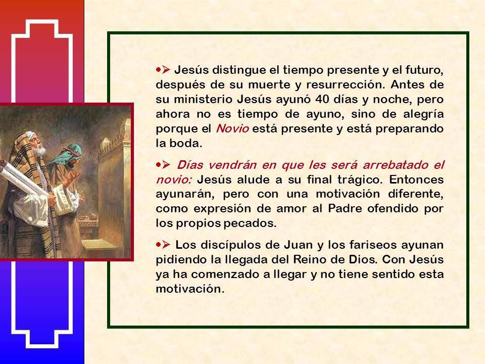  Jesús distingue el tiempo presente y el futuro, después de su muerte y resurrección. Antes de su ministerio Jesús ayunó 40 días y noche, pero ahora no es tiempo de ayuno, sino de alegría porque el Novio está presente y está preparando la boda.