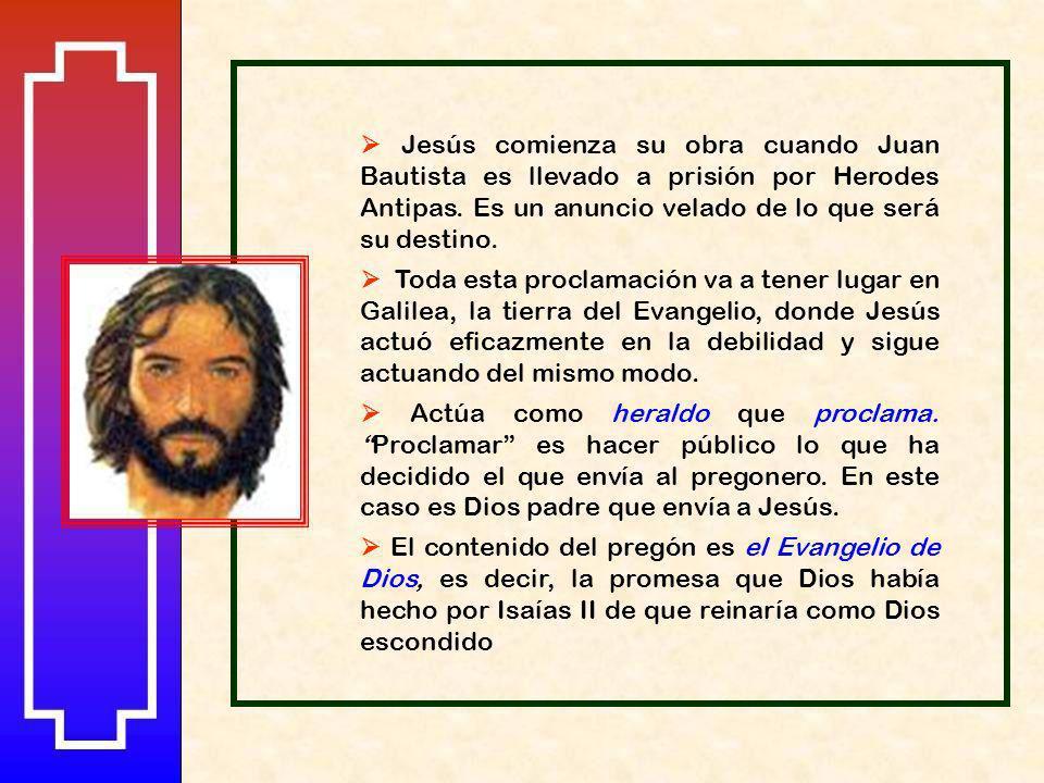  Jesús comienza su obra cuando Juan Bautista es llevado a prisión por Herodes Antipas. Es un anuncio velado de lo que será su destino.