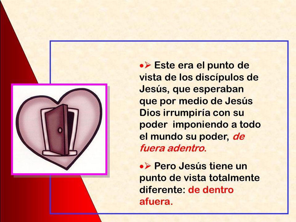 Este era el punto de vista de los discípulos de Jesús, que esperaban que por medio de Jesús Dios irrumpiría con su poder imponiendo a todo el mundo su poder, de fuera adentro.