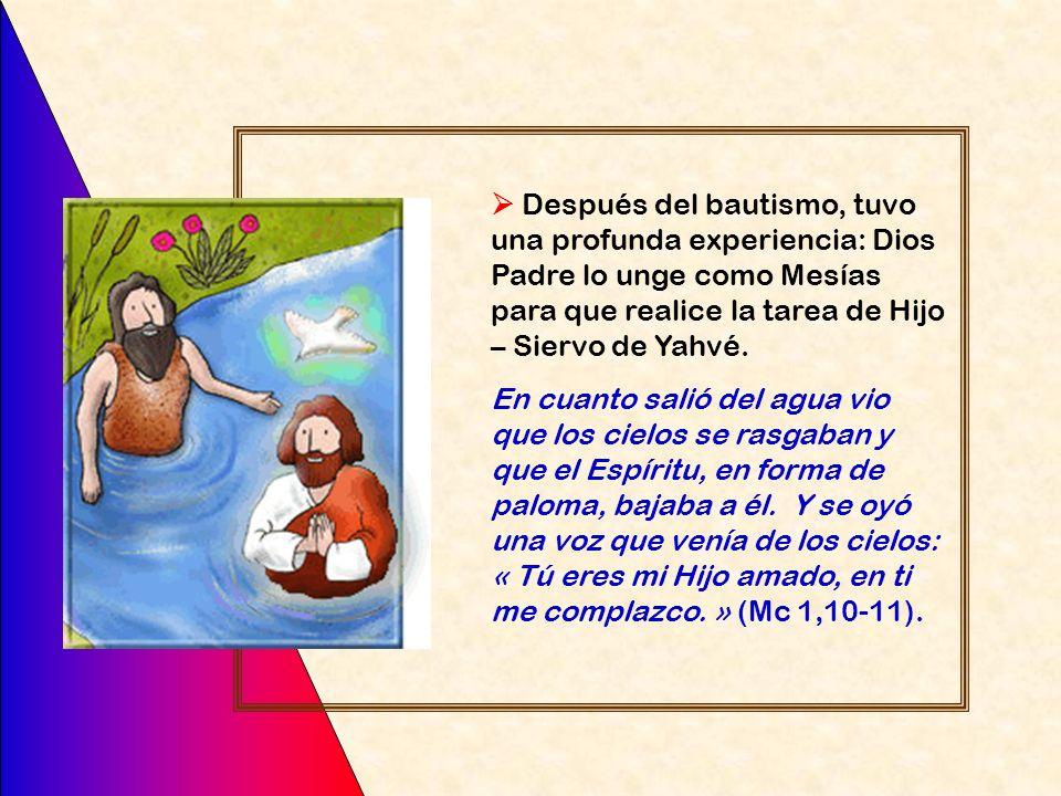  Después del bautismo, tuvo una profunda experiencia: Dios Padre lo unge como Mesías para que realice la tarea de Hijo – Siervo de Yahvé.