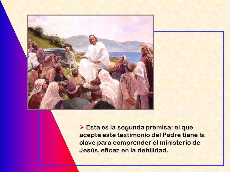  Esta es la segunda premisa: el que acepte este testimonio del Padre tiene la clave para comprender el ministerio de Jesús, eficaz en la debilidad.