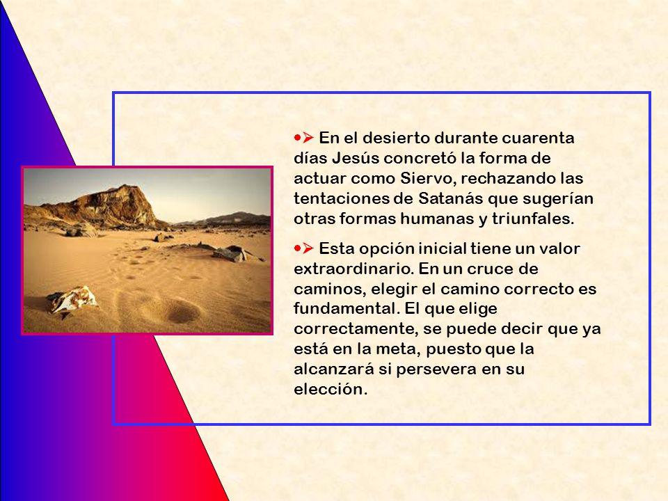  En el desierto durante cuarenta días Jesús concretó la forma de actuar como Siervo, rechazando las tentaciones de Satanás que sugerían otras formas humanas y triunfales.