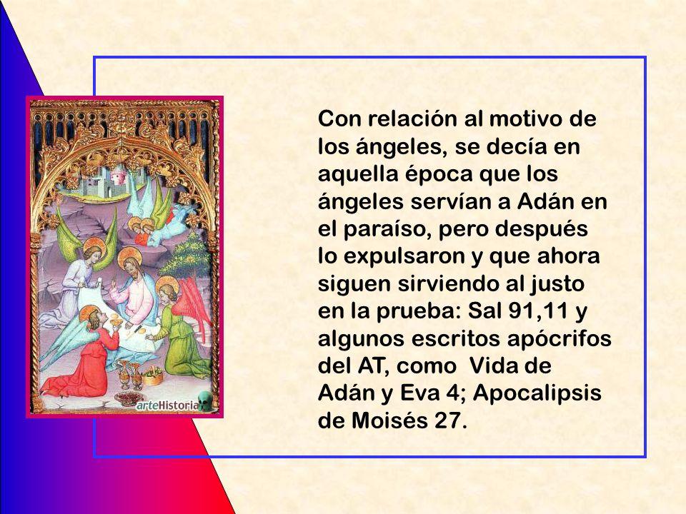 Con relación al motivo de los ángeles, se decía en aquella época que los ángeles servían a Adán en el paraíso, pero después lo expulsaron y que ahora siguen sirviendo al justo en la prueba: Sal 91,11 y algunos escritos apócrifos del AT, como Vida de Adán y Eva 4; Apocalipsis de Moisés 27.