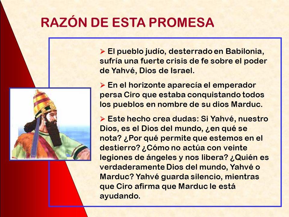 RAZÓN DE ESTA PROMESA  El pueblo judío, desterrado en Babilonia, sufría una fuerte crisis de fe sobre el poder de Yahvé, Dios de Israel.