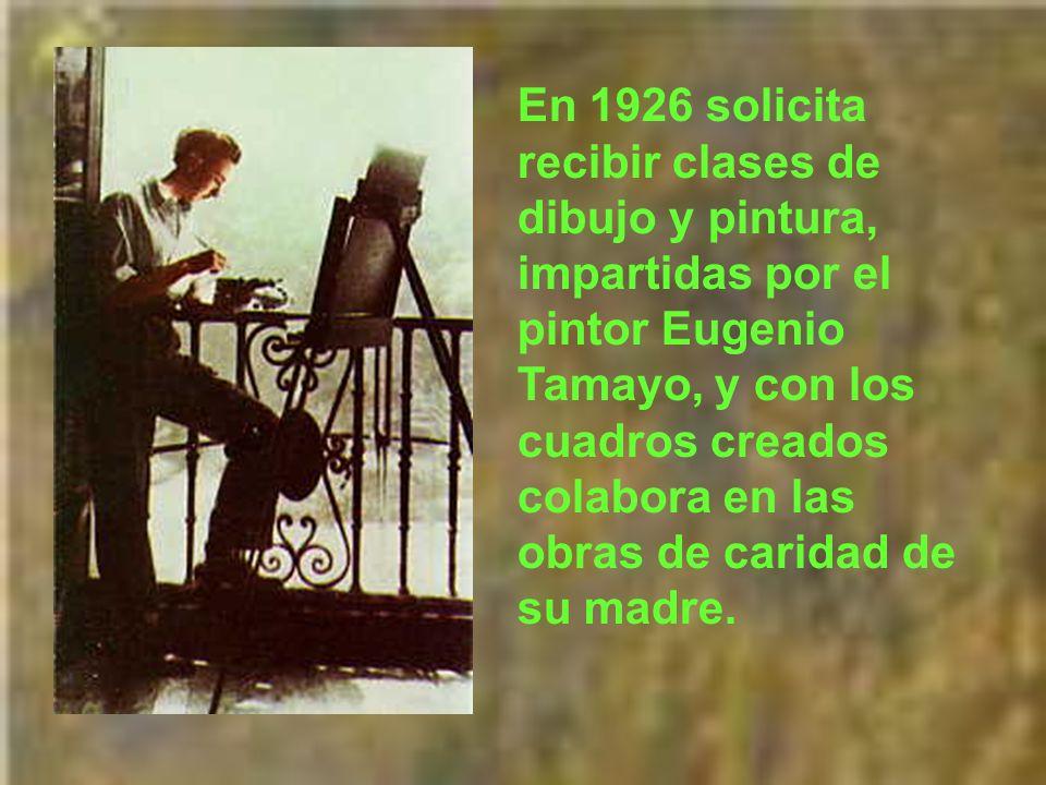 En 1926 solicita recibir clases de dibujo y pintura, impartidas por el pintor Eugenio Tamayo, y con los cuadros creados colabora en las obras de caridad de su madre.