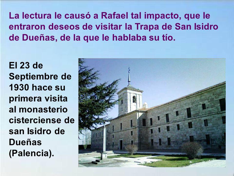 La lectura le causó a Rafael tal impacto, que le entraron deseos de visitar la Trapa de San Isidro de Dueñas, de la que le hablaba su tío.