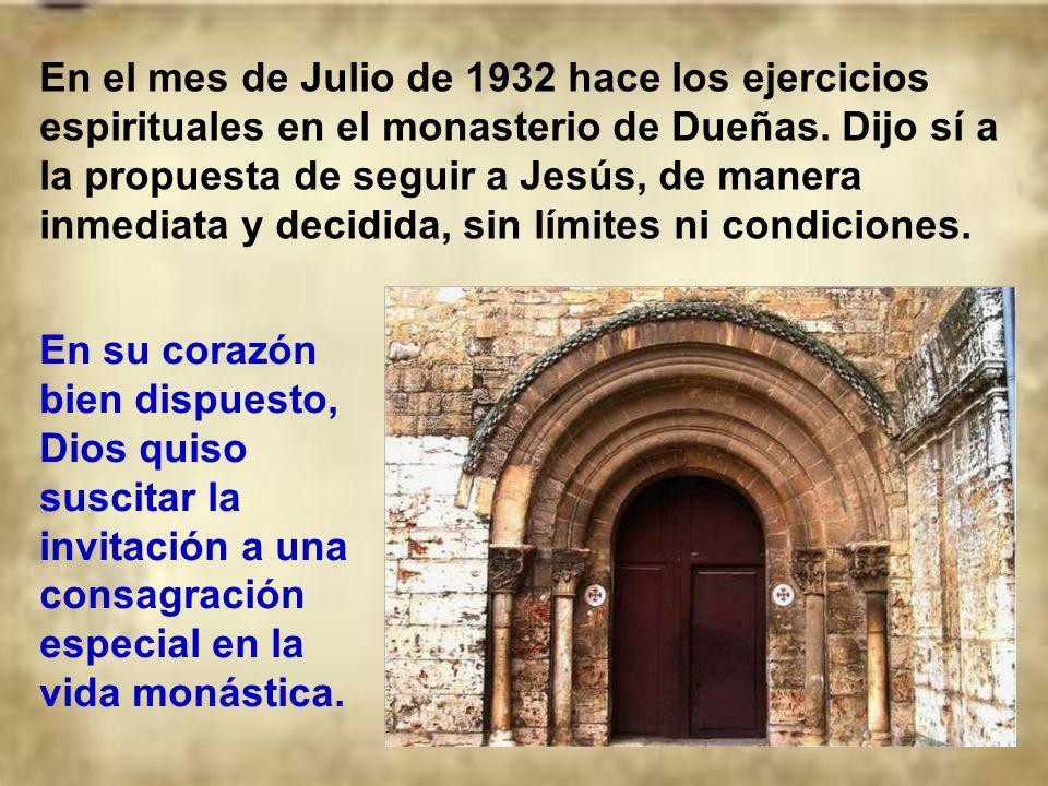 En el mes de Julio de 1932 hace los ejercicios espirituales en el monasterio de Dueñas. Dijo sí a la propuesta de seguir a Jesús, de manera inmediata y decidida, sin límites ni condiciones.