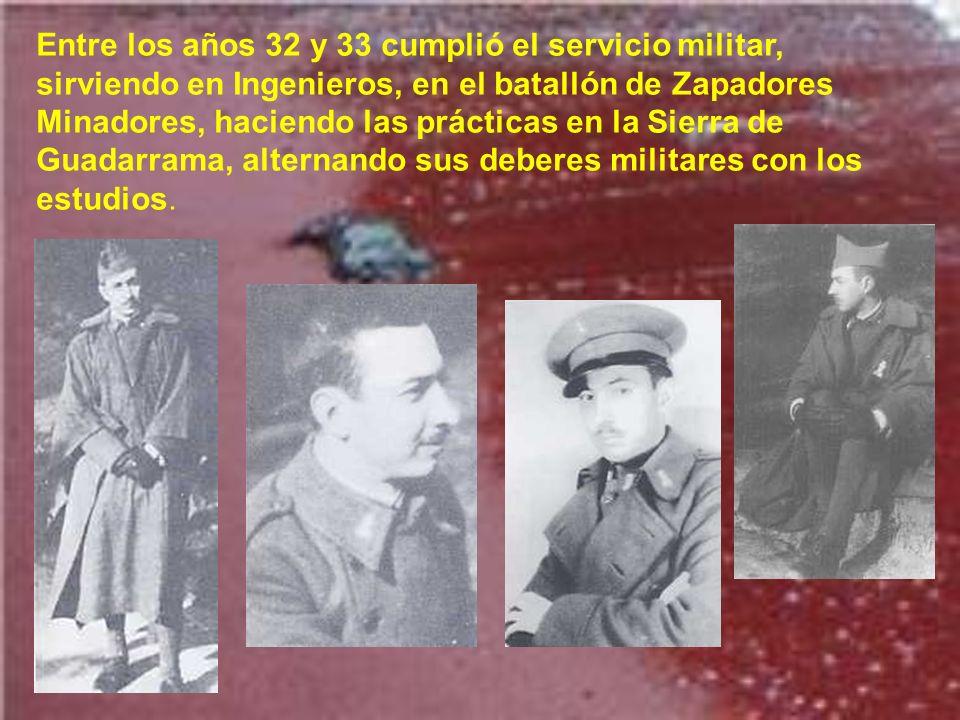 Entre los años 32 y 33 cumplió el servicio militar, sirviendo en Ingenieros, en el batallón de Zapadores Minadores, haciendo las prácticas en la Sierra de Guadarrama, alternando sus deberes militares con los estudios.
