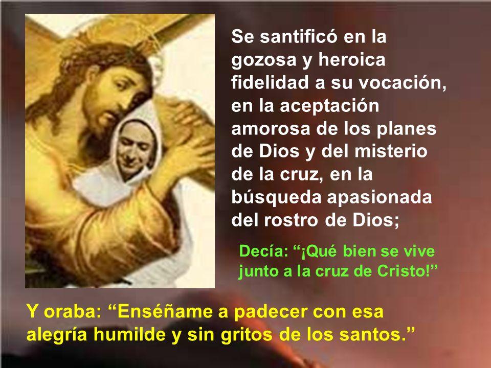 Se santificó en la gozosa y heroica fidelidad a su vocación, en la aceptación amorosa de los planes de Dios y del misterio de la cruz, en la búsqueda apasionada del rostro de Dios;