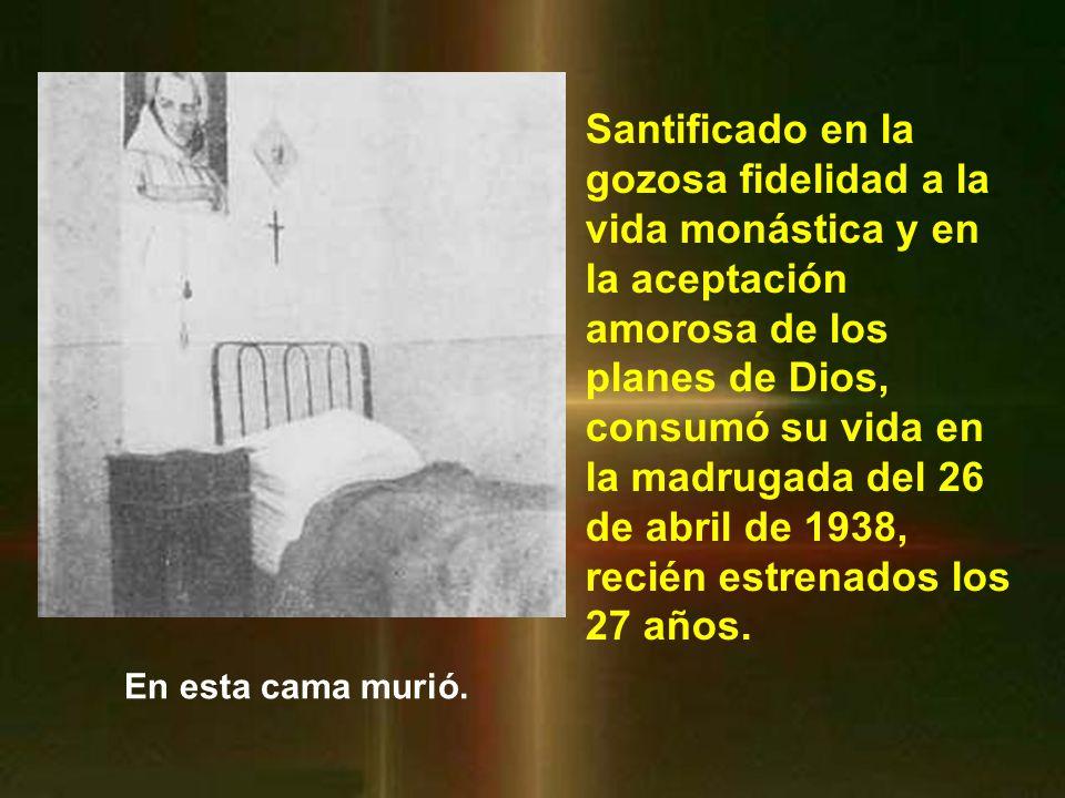 Santificado en la gozosa fidelidad a la vida monástica y en la aceptación amorosa de los planes de Dios, consumó su vida en la madrugada del 26 de abril de 1938, recién estrenados los 27 años.