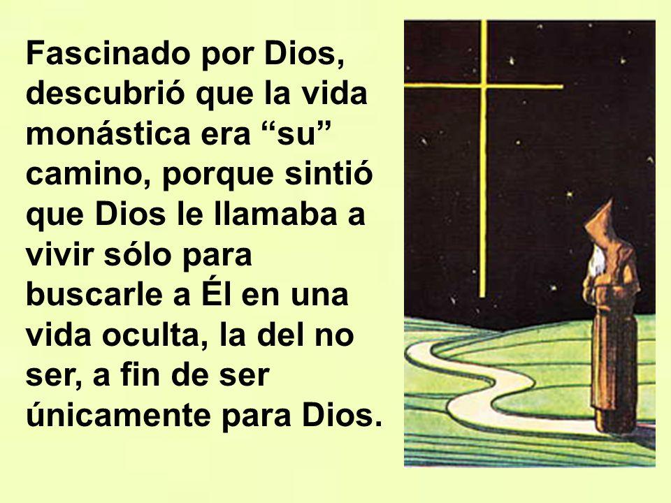 Fascinado por Dios, descubrió que la vida monástica era su camino, porque sintió que Dios le llamaba a vivir sólo para buscarle a Él en una vida oculta, la del no ser, a fin de ser únicamente para Dios.