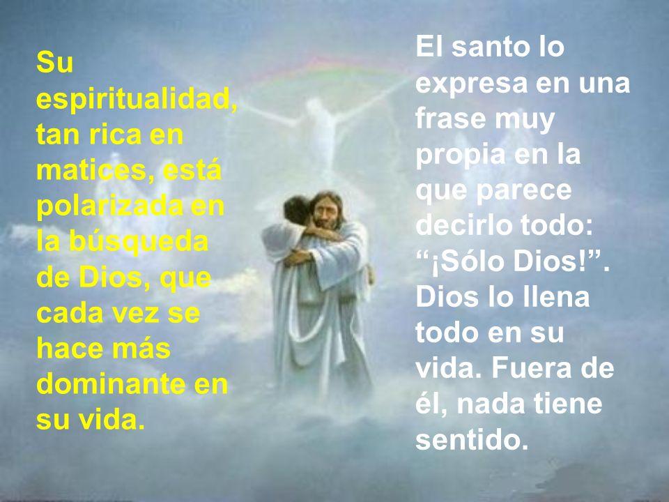 El santo lo expresa en una frase muy propia en la que parece decirlo todo: ¡Sólo Dios! . Dios lo llena todo en su vida. Fuera de él, nada tiene sentido.