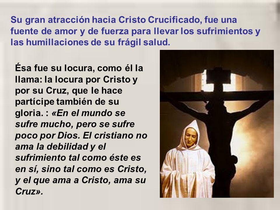 Su gran atracción hacia Cristo Crucificado, fue una fuente de amor y de fuerza para llevar los sufrimientos y las humillaciones de su frágil salud.