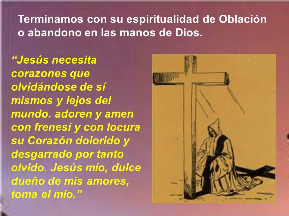 Terminamos con su espiritualidad de Oblación o abandono en las manos de Dios.
